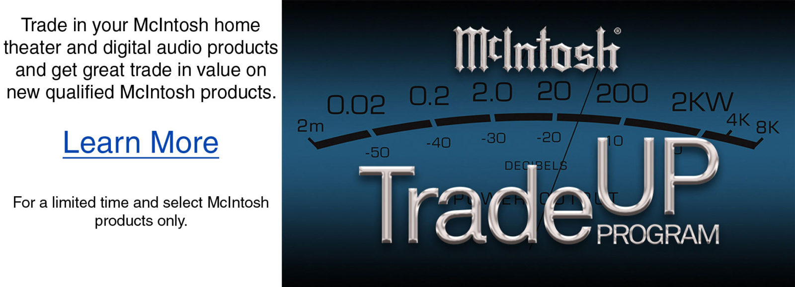 Trade in your McIntosh home theater and digital audio products and get great trade in value on new qualified McIntosh products.